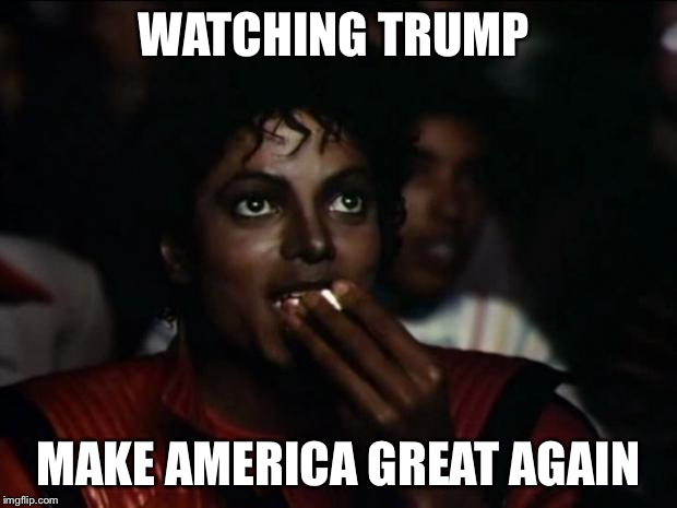 Michael Jackson Popcorn Meme | WATCHING TRUMP MAKE AMERICA GREAT AGAIN | image tagged in memes,michael jackson popcorn | made w/ Imgflip meme maker