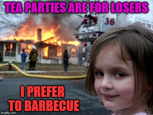 Hell Hath No Fury... | TEA PARTIES ARE FOR LOSERS I PREFER TO BARBECUE | image tagged in memes,barbecue,fire,burn,evil,alice in wonderland | made w/ Imgflip meme maker