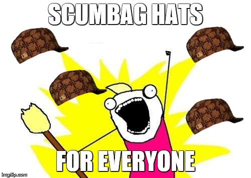 X All The Y Meme | SCUMBAG HATS FOR EVERYONE | image tagged in memes,x all the y,scumbag | made w/ Imgflip meme maker