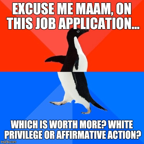 Socially Awesome Awkward Penguin Meme | EXCUSE ME MAAM, ON THIS JOB APPLICATION... WHICH IS WORTH MORE? WHITE PRIVILEGE OR AFFIRMATIVE ACTION? | image tagged in memes,socially awesome awkward penguin | made w/ Imgflip meme maker