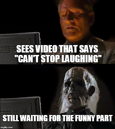 "Ill Just Wait Here Meme | SEES VIDEO THAT SAYS ""CAN'T STOP LAUGHING"" STILL WAITING FOR THE FUNNY PART 