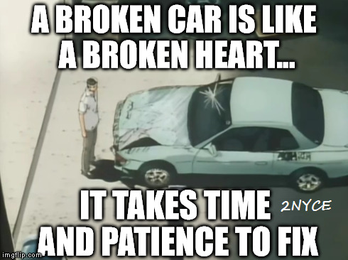 A Broken Car Is Like A Broken Heart | image tagged in car memes,car meme,initial d,car guys,car talk | made w/ Imgflip meme maker