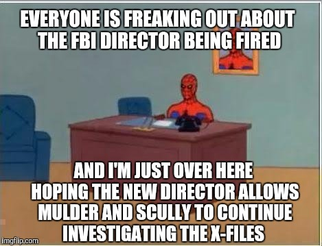 The truth is out there... | EVERYONE IS FREAKING OUT ABOUT THE FBI DIRECTOR BEING FIRED AND I'M JUST OVER HERE HOPING THE NEW DIRECTOR ALLOWS MULDER AND SCULLY TO CONTI | image tagged in memes,spiderman computer desk,spiderman,x-files,jbmemegeek,james comey | made w/ Imgflip meme maker