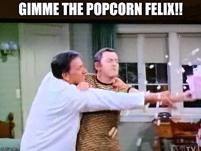 Even saltless popcorn is good when you're starving... | GIMME THE POPCORN FELIX!! | image tagged in oscar and felix,meme,odd,couple,unger,madison | made w/ Imgflip meme maker