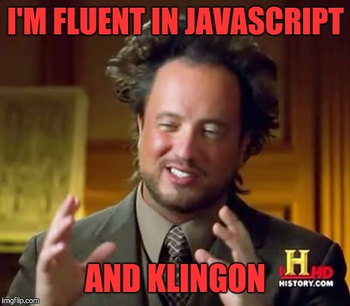 Ancient Aliens Meme | I'M FLUENT IN JAVASCRIPT AND KLINGON | image tagged in memes,ancient aliens | made w/ Imgflip meme maker