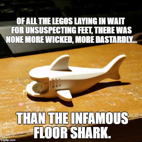 OF ALL THE LEGOS LAYING IN WAIT FOR UNSUSPECTING FEET, THERE WAS NONE MORE WICKED, MORE DASTARDLY... THAN THE INFAMOUS FLOOR SHARK. | image tagged in legofloorshark | made w/ Imgflip meme maker