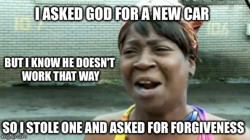 Aint Nobody Got Time For That Meme | I ASKED GOD FOR A NEW CAR SO I STOLE ONE AND ASKED FOR FORGIVENESS BUT I KNOW HE DOESN'T WORK THAT WAY | image tagged in memes,aint nobody got time for that | made w/ Imgflip meme maker