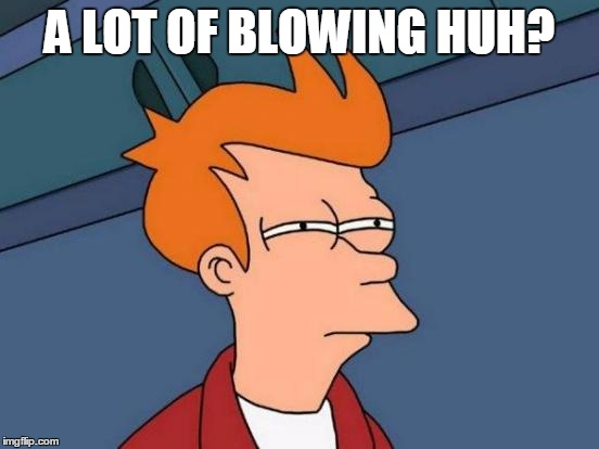 Futurama Fry Meme | A LOT OF BLOWING HUH? | image tagged in memes,futurama fry | made w/ Imgflip meme maker