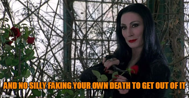 Addams Family | AND NO SILLY FAKING YOUR OWN DEATH TO GET OUT OF IT | image tagged in addams family | made w/ Imgflip meme maker