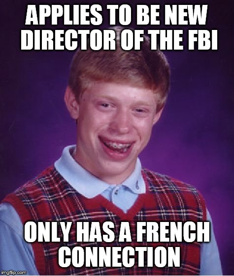 Bad Luck Brian Meme | APPLIES TO BE NEW DIRECTOR OF THE FBI ONLY HAS A FRENCH CONNECTION | image tagged in memes,bad luck brian | made w/ Imgflip meme maker