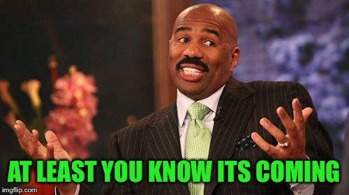 Steve Harvey Meme | AT LEAST YOU KNOW ITS COMING | image tagged in memes,steve harvey | made w/ Imgflip meme maker