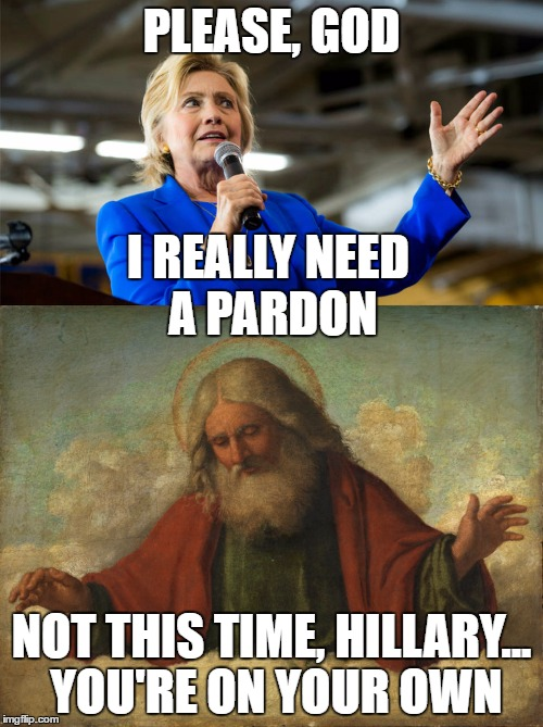 If she's lucky, she can get a cell next to Corinne Brown.   | PLEASE, GOD NOT THIS TIME, HILLARY... YOU'RE ON YOUR OWN I REALLY NEED A PARDON | image tagged in god and hillary | made w/ Imgflip meme maker