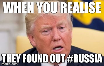 WHEN YOU REALISE THEY FOUND OUT #RUSSIA | image tagged in donald trump | made w/ Imgflip meme maker