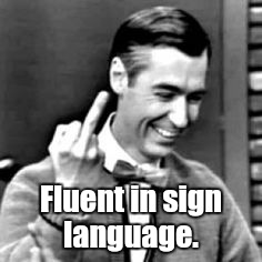 Fluent in sign language. | made w/ Imgflip meme maker