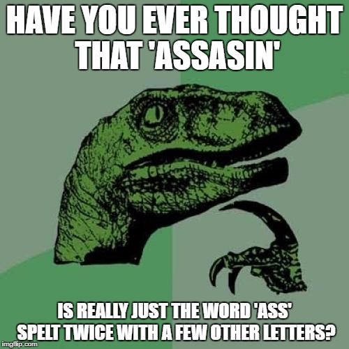 Philosoraptor Meme | HAVE YOU EVER THOUGHT THAT 'ASSASIN' IS REALLY JUST THE WORD 'ASS' SPELT TWICE WITH A FEW OTHER LETTERS? | image tagged in memes,philosoraptor | made w/ Imgflip meme maker