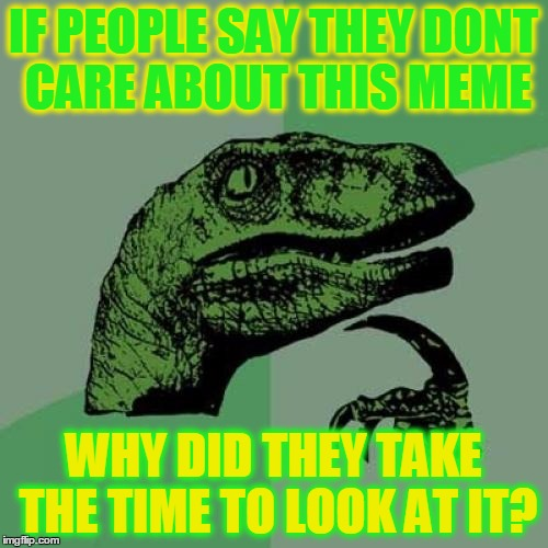 Philosoraptor Meme | IF PEOPLE SAY THEY DONT CARE ABOUT THIS MEME WHY DID THEY TAKE THE TIME TO LOOK AT IT? | image tagged in memes,philosoraptor | made w/ Imgflip meme maker