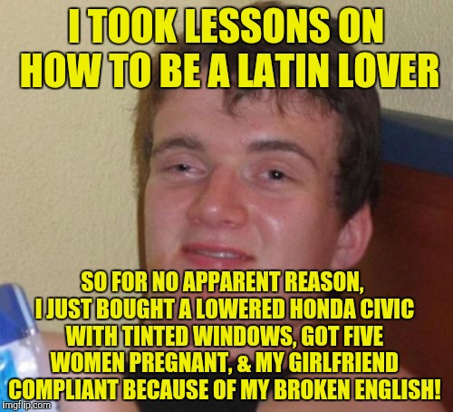 10 Guy Meme | I TOOK LESSONS ON HOW TO BE A LATIN LOVER SO FOR NO APPARENT REASON, I JUST BOUGHT A LOWERED HONDA CIVIC WITH TINTED WINDOWS, GOT FIVE WOMEN | image tagged in memes,10 guy | made w/ Imgflip meme maker