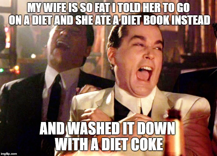 Good Fellas Hilarious Meme | MY WIFE IS SO FAT I TOLD HER TO GO ON A DIET AND SHE ATE A DIET BOOK INSTEAD AND WASHED IT DOWN WITH A DIET COKE | image tagged in memes,good fellas hilarious | made w/ Imgflip meme maker