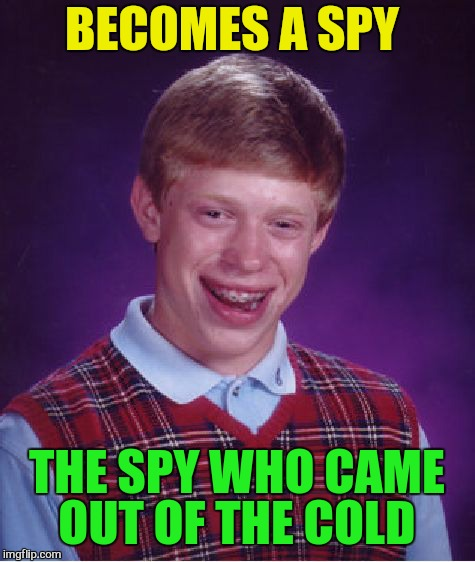 Bad Luck Brian Meme | BECOMES A SPY THE SPY WHO CAME OUT OF THE COLD | image tagged in memes,bad luck brian | made w/ Imgflip meme maker