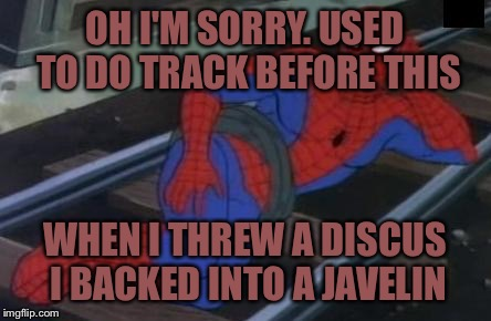 Sexy Railroad Spiderman Meme | OH I'M SORRY. USED TO DO TRACK BEFORE THIS WHEN I THREW A DISCUS I BACKED INTO A JAVELIN | image tagged in memes,sexy railroad spiderman,spiderman | made w/ Imgflip meme maker