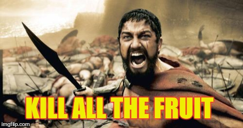 Sparta Leonidas Meme | KILL ALL THE FRUIT | image tagged in memes,sparta leonidas | made w/ Imgflip meme maker