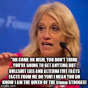 "conway the queen of white house bs | ""OH COME ON MSM, YOU DON'T THINK YOU'RE GOING TO GET ANYTING BUT BULLSHIT LIES AND ALTERNATIVE FACTS FACTS FROM ME DO YOU! I MEAN YOU DO KNO 