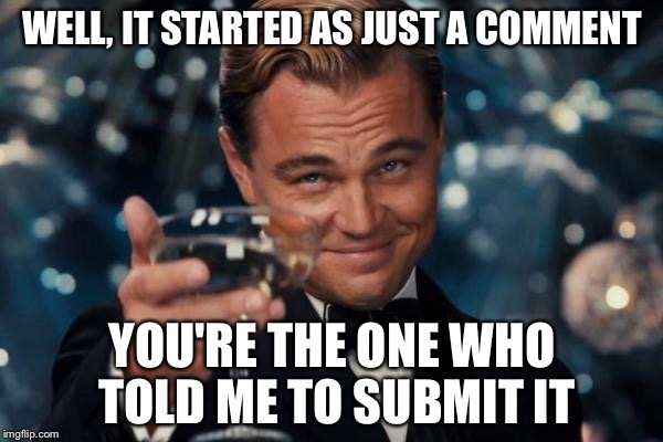 Leonardo Dicaprio Cheers Meme | WELL, IT STARTED AS JUST A COMMENT YOU'RE THE ONE WHO TOLD ME TO SUBMIT IT | image tagged in memes,leonardo dicaprio cheers | made w/ Imgflip meme maker