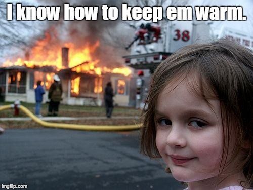 Disaster Girl Meme | I know how to keep em warm. | image tagged in memes,disaster girl | made w/ Imgflip meme maker