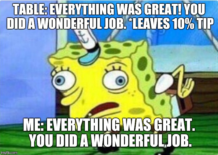 Mocking server spongebob | TABLE: EVERYTHING WAS GREAT! YOU DID A WONDERFUL JOB.*LEAVES 10% TIP ME: EVERYTHING WAS GREAT. YOU DID A WONDERFUL JOB. | image tagged in serving,customer service,angry waitress,waitress,bartender,spongebob | made w/ Imgflip meme maker