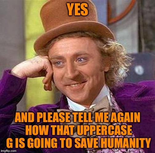 YES AND PLEASE TELL ME AGAIN HOW THAT UPPERCASE G IS GOING TO SAVE HUMANITY | image tagged in memes,creepy condescending wonka | made w/ Imgflip meme maker
