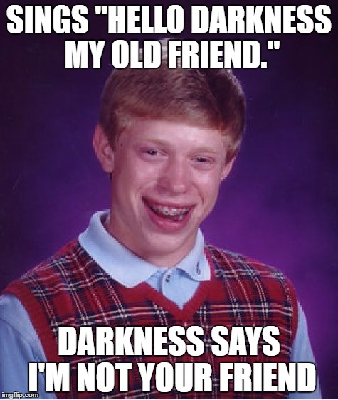 "All around me are familiar faces... | SINGS ""HELLO DARKNESS MY OLD FRIEND."" DARKNESS SAYS I'M NOT YOUR FRIEND 