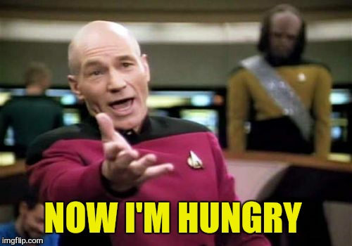 Picard Wtf Meme | NOW I'M HUNGRY | image tagged in memes,picard wtf | made w/ Imgflip meme maker