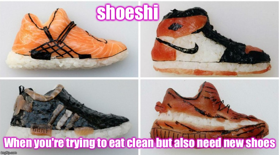 Sushi now available at Foot Locker | shoeshi When you're trying to eat clean but also need new shoes | image tagged in shoeshi,sushi,shoes | made w/ Imgflip meme maker