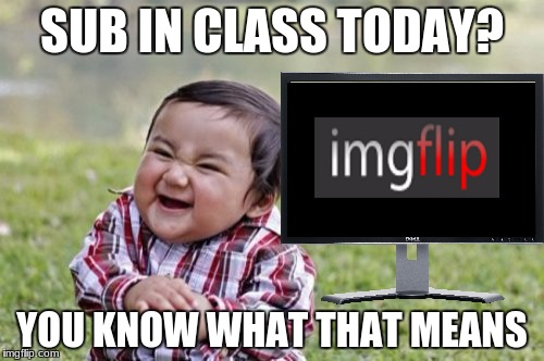 Evil Toddler Meme | SUB IN CLASS TODAY? YOU KNOW WHAT THAT MEANS | image tagged in memes,evil toddler,class,imgflip | made w/ Imgflip meme maker