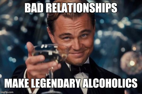 Leonardo Dicaprio Cheers Meme | BAD RELATIONSHIPS MAKE LEGENDARY ALCOHOLICS | image tagged in memes,leonardo dicaprio cheers | made w/ Imgflip meme maker