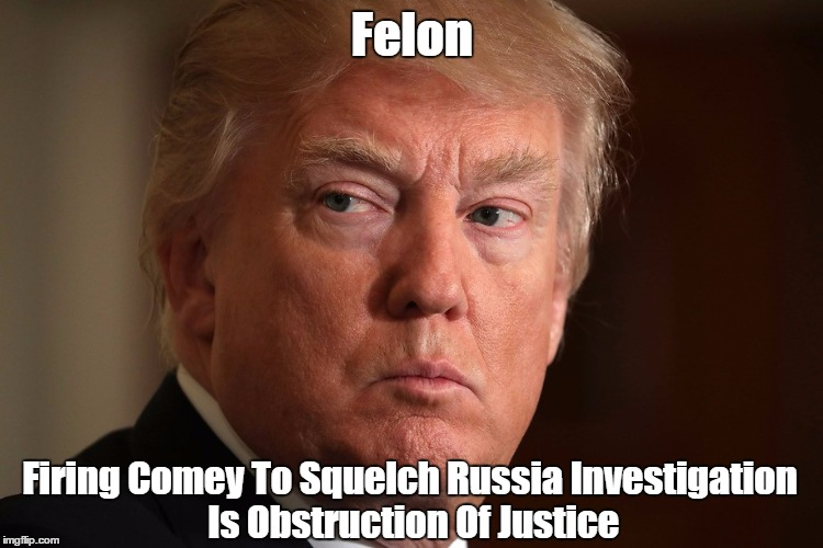 Felon Firing Comey To Squelch Russia Investigation Is Obstruction Of Justice | made w/ Imgflip meme maker
