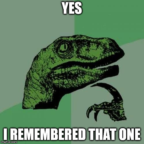 Philosoraptor Meme | YES I REMEMBERED THAT ONE | image tagged in memes,philosoraptor | made w/ Imgflip meme maker