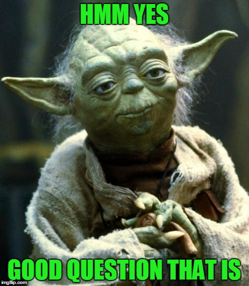 Star Wars Yoda Meme | HMM YES GOOD QUESTION THAT IS | image tagged in memes,star wars yoda | made w/ Imgflip meme maker