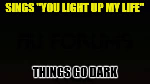 "SINGS ""YOU LIGHT UP MY LIFE"" THINGS GO DARK 