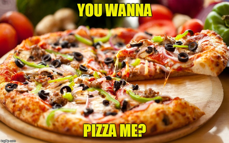 YOU WANNA PIZZA ME? | made w/ Imgflip meme maker