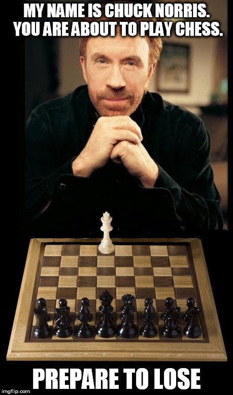 Cant stop the chuck train from rolling along.  | MY NAME IS CHUCK NORRIS. YOU ARE ABOUT TO PLAY CHESS. PREPARE TO LOSE | image tagged in chuck norris,chuck norris week,chuck norris chess,chess,funny memes | made w/ Imgflip meme maker