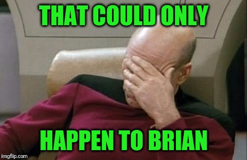 Captain Picard Facepalm Meme | THAT COULD ONLY HAPPEN TO BRIAN | image tagged in memes,captain picard facepalm | made w/ Imgflip meme maker