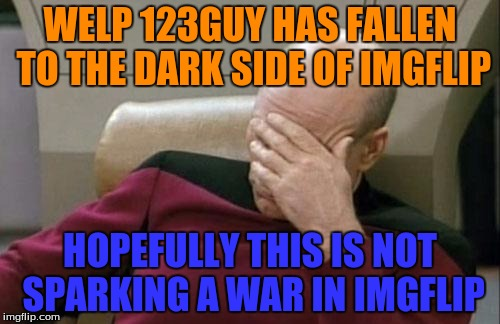 I have an odd feeling a war on Imgflip may come around... I may be right or wrong, but I hope I am wrong | WELP 123GUY HAS FALLEN TO THE DARK SIDE OF IMGFLIP HOPEFULLY THIS IS NOT SPARKING A WAR IN IMGFLIP | image tagged in memes,captain picard facepalm | made w/ Imgflip meme maker