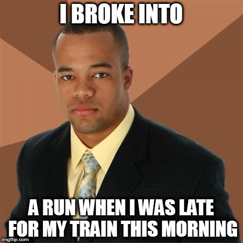 Successful Black Man Meme | I BROKE INTO A RUN WHEN I WAS LATE FOR MY TRAIN THIS MORNING | image tagged in memes,successful black man | made w/ Imgflip meme maker