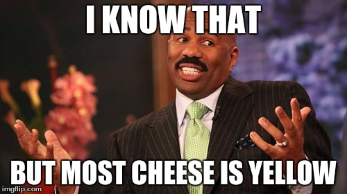 Steve Harvey Meme | I KNOW THAT BUT MOST CHEESE IS YELLOW | image tagged in memes,steve harvey | made w/ Imgflip meme maker