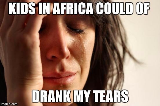 First World Problems Meme | KIDS IN AFRICA COULD OF DRANK MY TEARS | image tagged in memes,first world problems | made w/ Imgflip meme maker