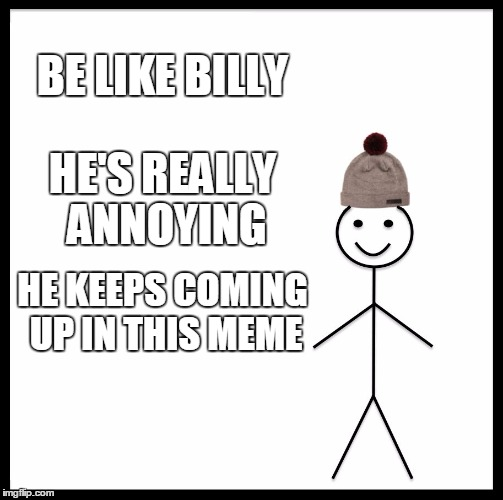 Be Like Bill Meme | BE LIKE BILLY HE'S REALLY ANNOYING HE KEEPS COMING UP IN THIS MEME | image tagged in memes,be like bill | made w/ Imgflip meme maker