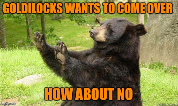No Bear Blank | GOLDILOCKS WANTS TO COME OVER HOW ABOUT NO | image tagged in no bear blank | made w/ Imgflip meme maker