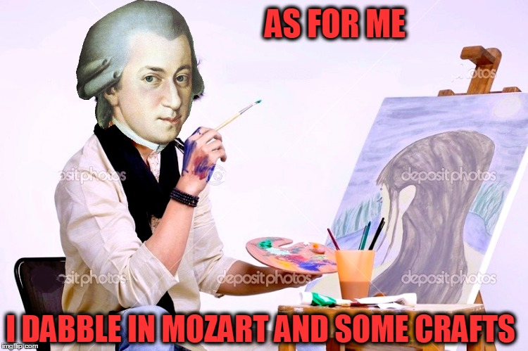 AS FOR ME I DABBLE IN MOZART AND SOME CRAFTS | made w/ Imgflip meme maker