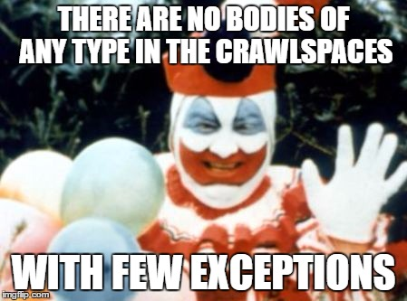 THERE ARE NO BODIES OF ANY TYPE IN THE CRAWLSPACES WITH FEW EXCEPTIONS | image tagged in pogo the clown aka john wayne gacy | made w/ Imgflip meme maker
